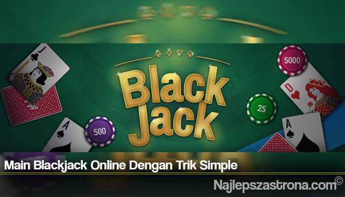 Main Blackjack Online Dengan Trik Simple